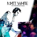 Matt White - It's The Good Crazy